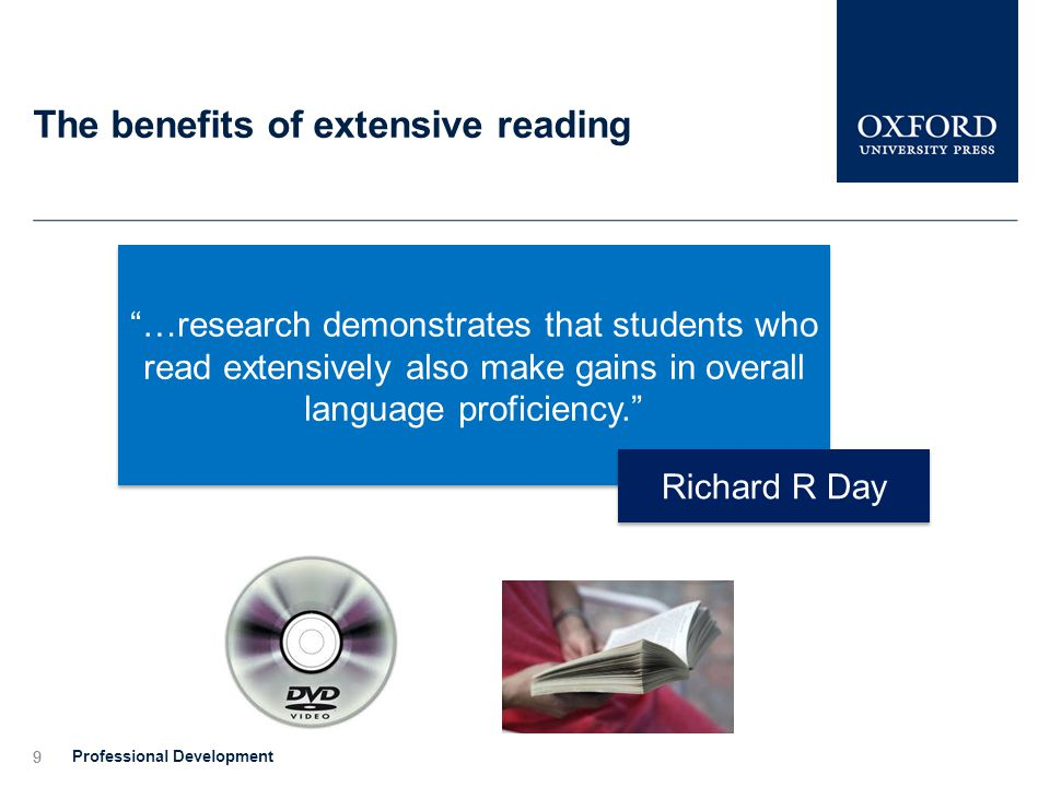 9 The benefits of extensive reading Professional Development 9 …research demonstrates that students who read extensively also make gains in overall language proficiency. Richard R Day