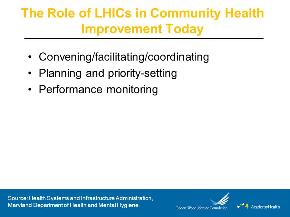 The Role of LHICs in Community Health Improvement Today Convening/facilitating/coordinating Planning and priority-setting Performance monitoring Source: Health Systems and Infrastructure Administration, Maryland Department of Health and Mental Hygiene.