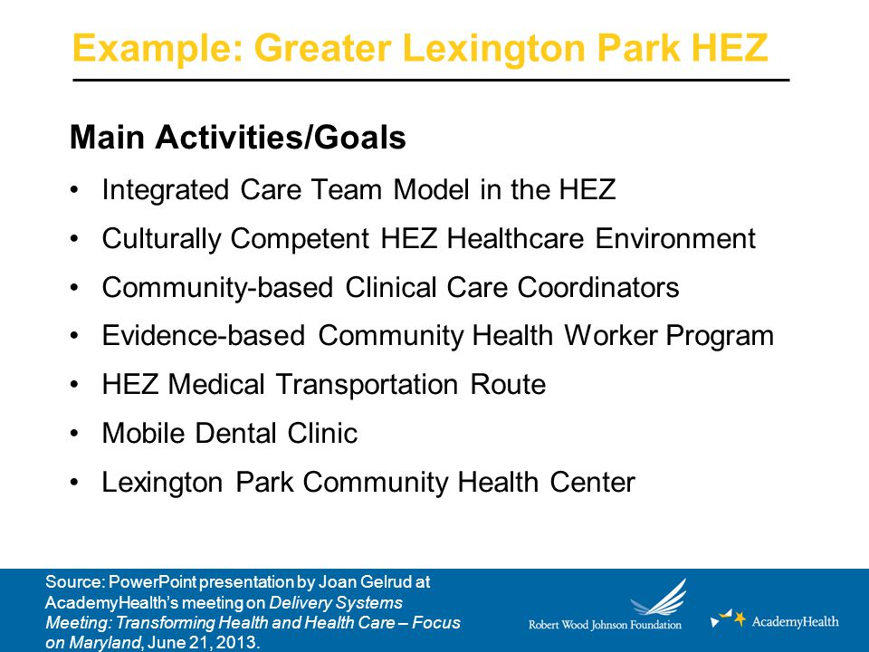 Example: Greater Lexington Park HEZ Main Activities/Goals Integrated Care Team Model in the HEZ Culturally Competent HEZ Healthcare Environment Community-based Clinical Care Coordinators Evidence-based Community Health Worker Program HEZ Medical Transportation Route Mobile Dental Clinic Lexington Park Community Health Center Source: PowerPoint presentation by Joan Gelrud at AcademyHealth's meeting on Delivery Systems Meeting: Transforming Health and Health Care – Focus on Maryland, June 21, 2013.