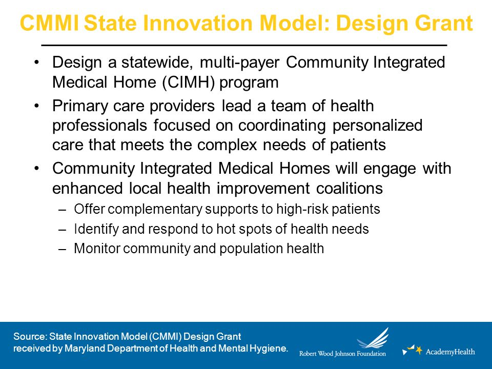 CMMI State Innovation Model: Design Grant Design a statewide, multi-payer Community Integrated Medical Home (CIMH) program Primary care providers lead a team of health professionals focused on coordinating personalized care that meets the complex needs of patients Community Integrated Medical Homes will engage with enhanced local health improvement coalitions –Offer complementary supports to high-risk patients –Identify and respond to hot spots of health needs –Monitor community and population health Source: State Innovation Model (CMMI) Design Grant received by Maryland Department of Health and Mental Hygiene.