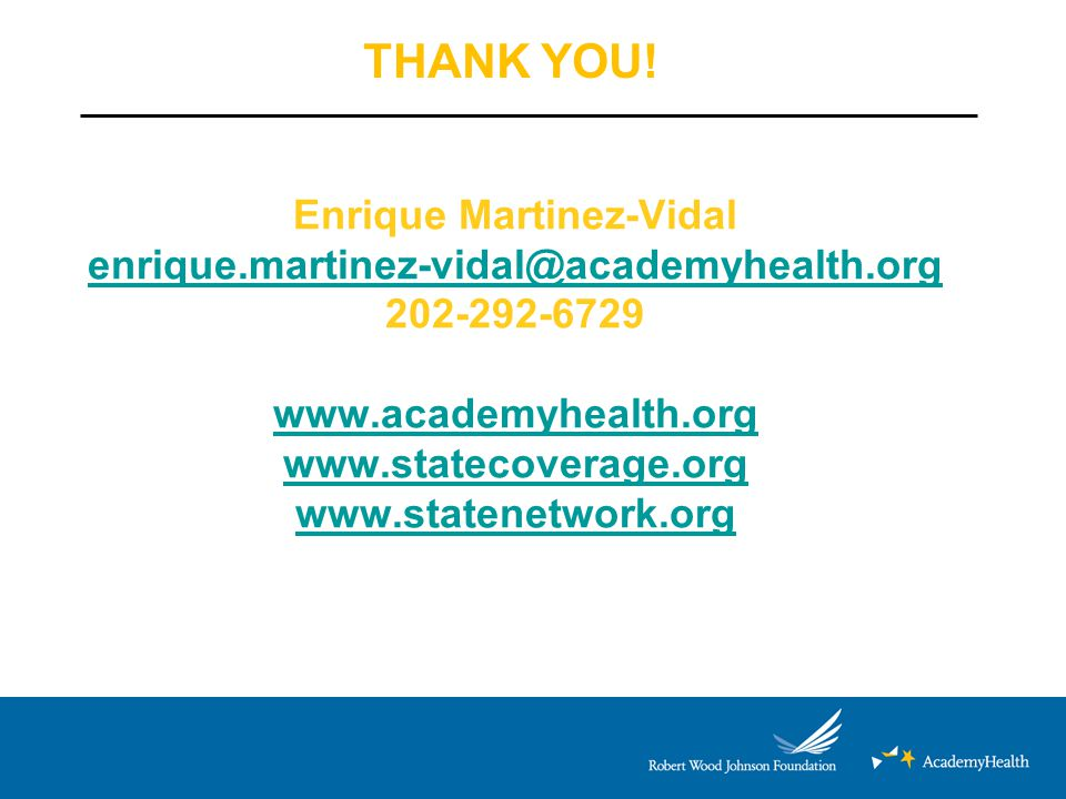 Enrique Martinez-Vidal enrique.martinez-vidal@academyhealth.org 202-292-6729 www.academyhealth.org www.statecoverage.org www.statenetwork.org enrique.martinez-vidal@academyhealth.org www.academyhealth.org www.statecoverage.org www.statenetwork.org THANK YOU!