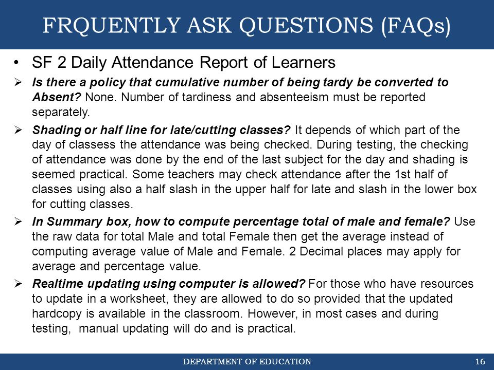 DEPARTMENT OF EDUCATION FRQUENTLY ASK QUESTIONS (FAQs) SF 2 Daily Attendance Report of Learners  Is there a policy that cumulative number of being ta