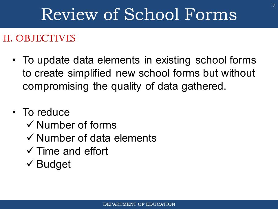 DEPARTMENT OF EDUCATION 7 To update data elements in existing school forms to create simplified new school forms but without compromising the quality