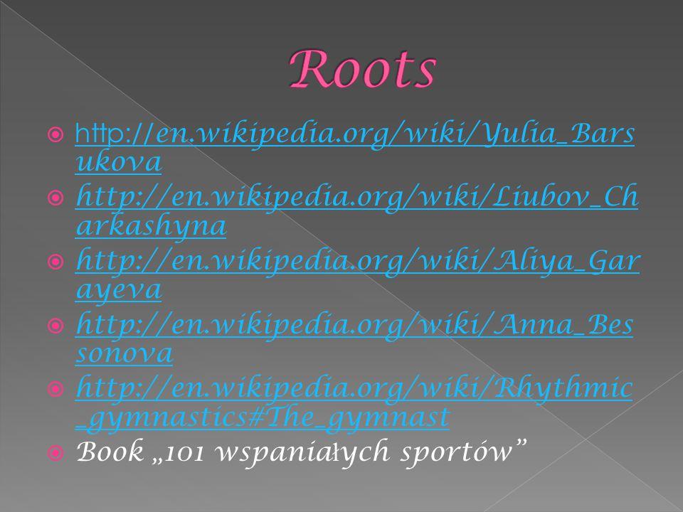 " http:// en.wikipedia.org/wiki/Yulia_Bars ukova http:// en.wikipedia.org/wiki/Yulia_Bars ukova  http://en.wikipedia.org/wiki/Liubov_Ch arkashyna http://en.wikipedia.org/wiki/Liubov_Ch arkashyna  http://en.wikipedia.org/wiki/Aliya_Gar ayeva http://en.wikipedia.org/wiki/Aliya_Gar ayeva  http://en.wikipedia.org/wiki/Anna_Bes sonova http://en.wikipedia.org/wiki/Anna_Bes sonova  http://en.wikipedia.org/wiki/Rhythmic _gymnastics#The_gymnast http://en.wikipedia.org/wiki/Rhythmic _gymnastics#The_gymnast  Book ""101 wspania ł ych sportów"