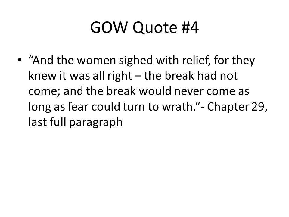 GOW Quote #4 And the women sighed with relief, for they knew it was all right – the break had not come; and the break would never come as long as fear could turn to wrath. - Chapter 29, last full paragraph