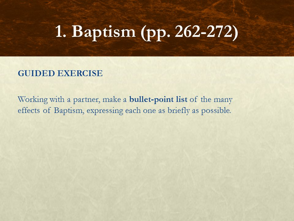 GUIDED EXERCISE Working with a partner, make a bullet-point list of the many effects of Baptism, expressing each one as briefly as possible. 1. Baptis