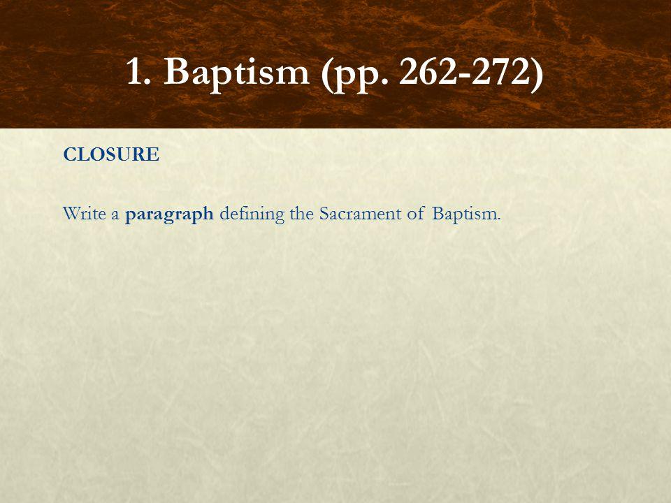 CLOSURE Write a paragraph defining the Sacrament of Baptism. 1. Baptism (pp. 262-272)