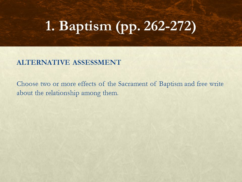 ALTERNATIVE ASSESSMENT Choose two or more effects of the Sacrament of Baptism and free write about the relationship among them. 1. Baptism (pp. 262-27