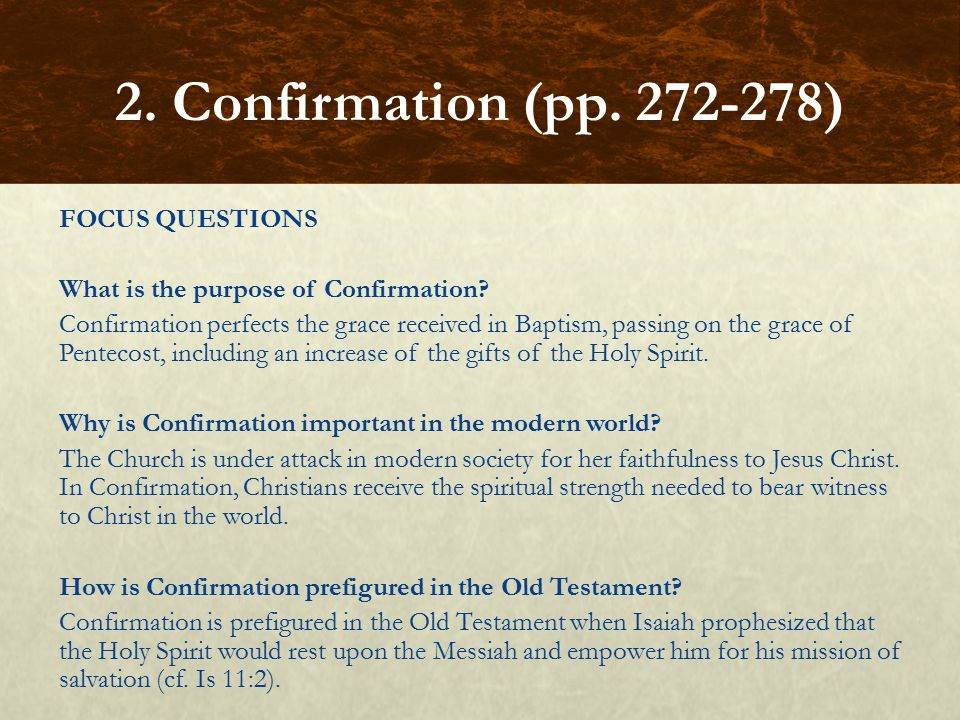 FOCUS QUESTIONS What is the purpose of Confirmation? Confirmation perfects the grace received in Baptism, passing on the grace of Pentecost, including