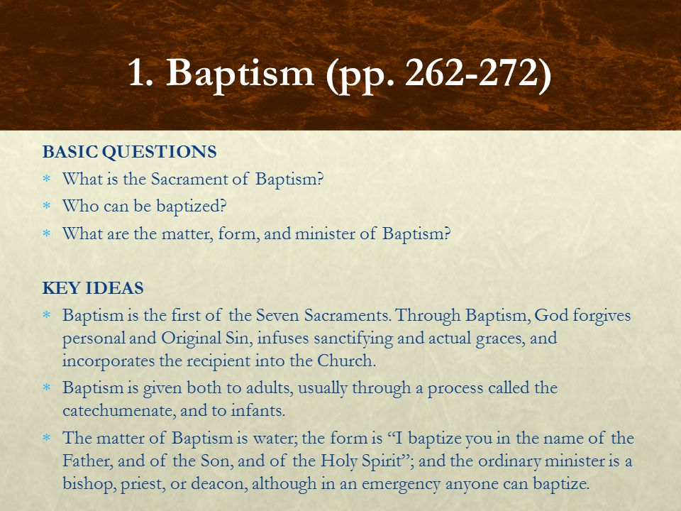 BASIC QUESTIONS  What is the Sacrament of Baptism?  Who can be baptized?  What are the matter, form, and minister of Baptism? KEY IDEAS  Baptism i
