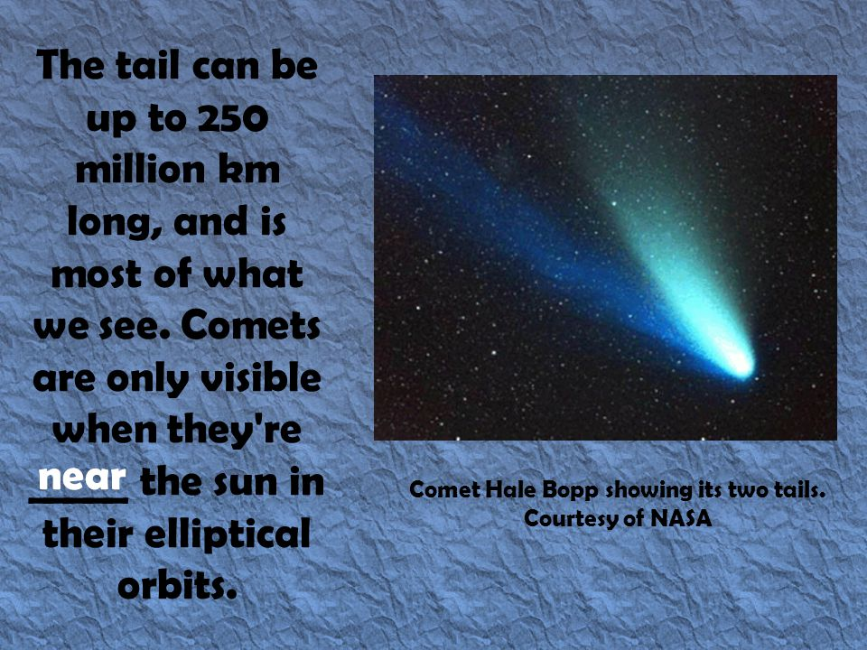 The tail can be up to 250 million km long, and is most of what we see. Comets are only visible when they're _____ the sun in their elliptical orbits.