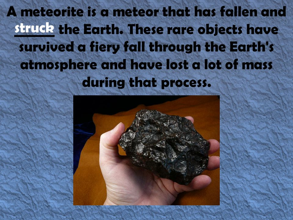 A meteorite is a meteor that has fallen and ______ the Earth. These rare objects have survived a fiery fall through the Earth's atmosphere and have lo