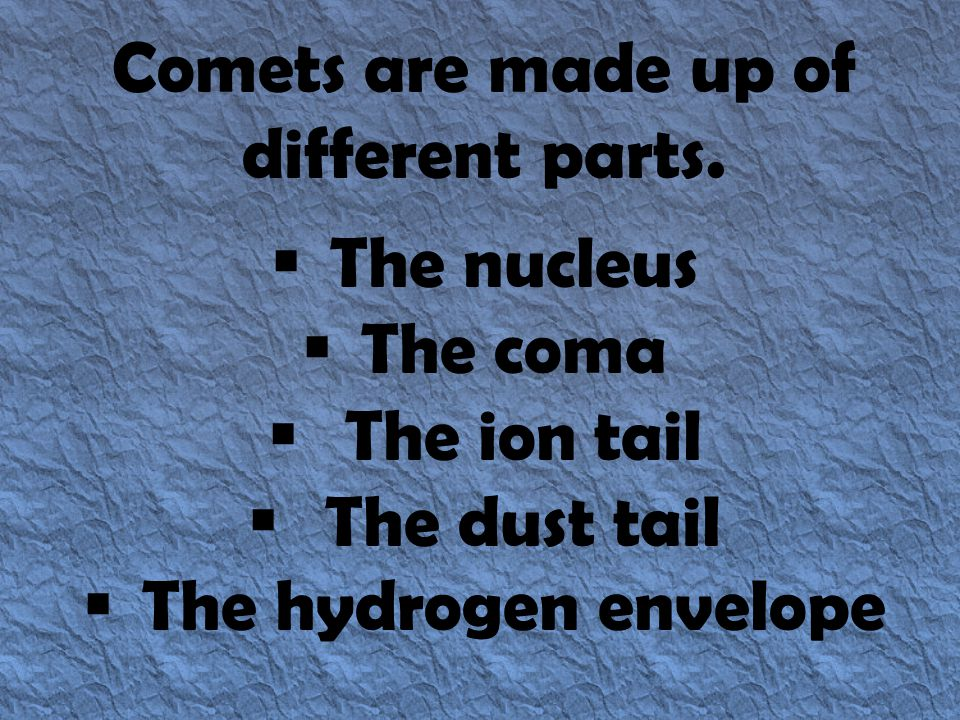Comets are made up of different parts.  The nucleus  The coma  The ion tail  The dust tail  The hydrogen envelope