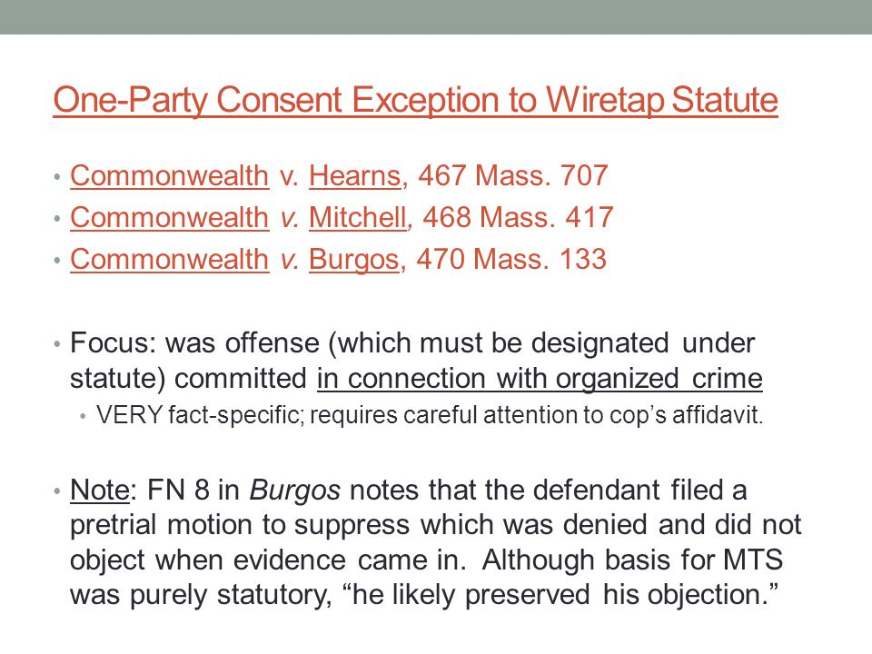 One-Party Consent Exception to Wiretap Statute Commonwealth v. Hearns, 467 Mass. 707 Commonwealth v. Mitchell, 468 Mass. 417 Commonwealth v. Burgos, 4