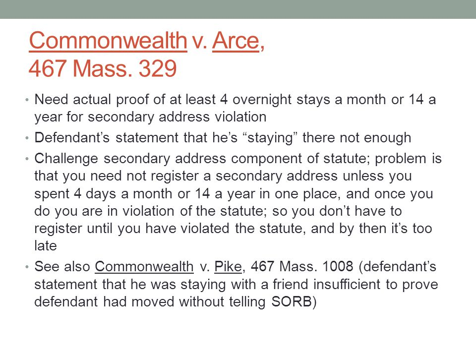 Commonwealth v. Arce, 467 Mass. 329 Need actual proof of at least 4 overnight stays a month or 14 a year for secondary address violation Defendant's s