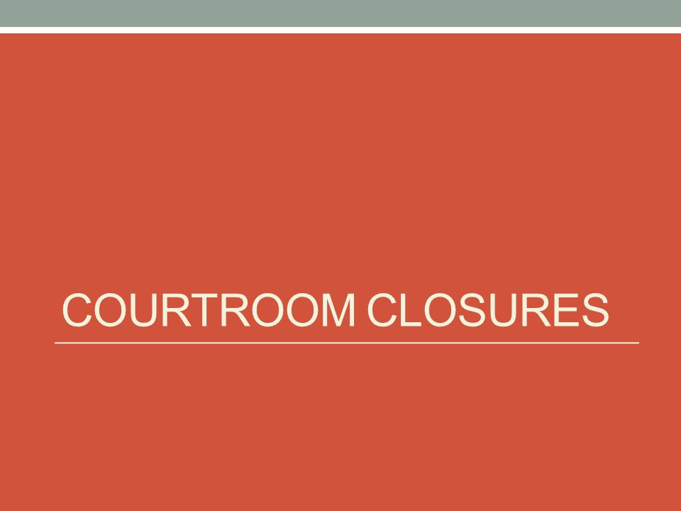 COURTROOM CLOSURES