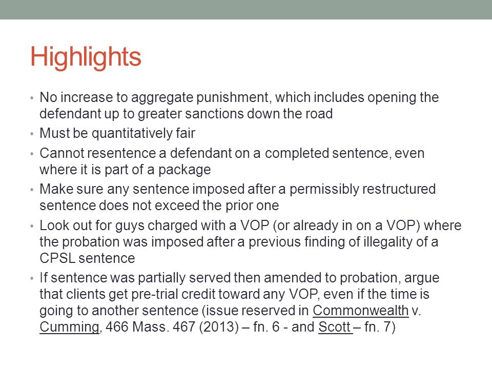 Highlights No increase to aggregate punishment, which includes opening the defendant up to greater sanctions down the road Must be quantitatively fair Cannot resentence a defendant on a completed sentence, even where it is part of a package Make sure any sentence imposed after a permissibly restructured sentence does not exceed the prior one Look out for guys charged with a VOP (or already in on a VOP) where the probation was imposed after a previous finding of illegality of a CPSL sentence If sentence was partially served then amended to probation, argue that clients get pre-trial credit toward any VOP, even if the time is going to another sentence (issue reserved in Commonwealth v.