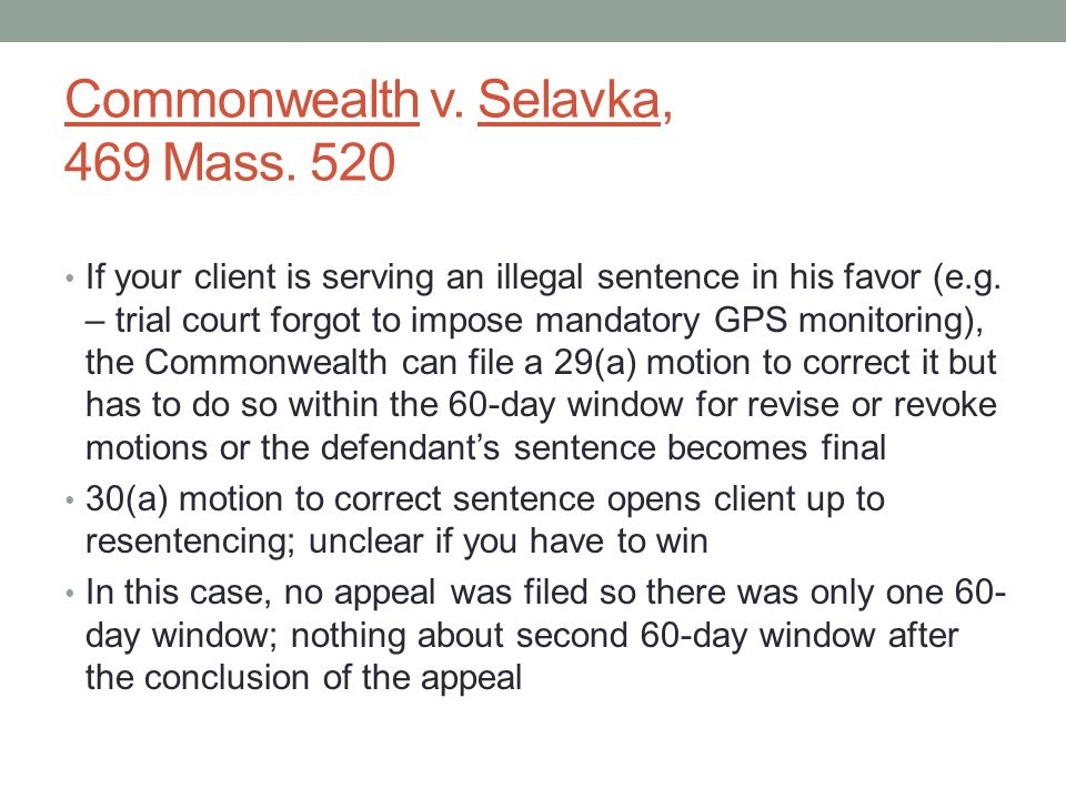 Commonwealth v. Selavka, 469 Mass. 520 If your client is serving an illegal sentence in his favor (e.g. – trial court forgot to impose mandatory GPS m