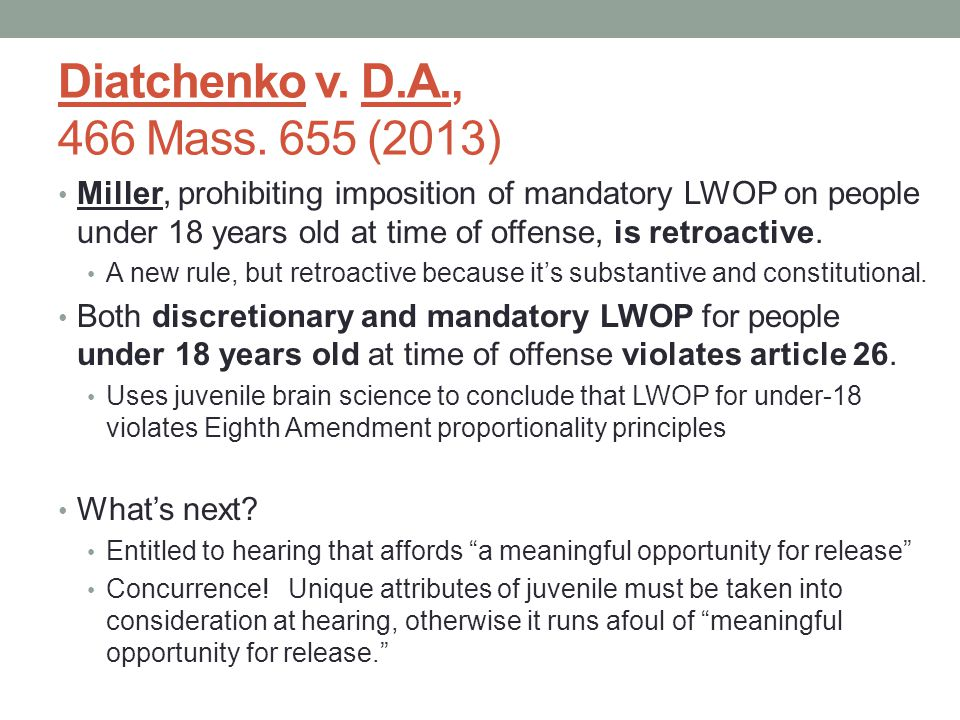 Diatchenko v. D.A., 466 Mass. 655 (2013) Miller, prohibiting imposition of mandatory LWOP on people under 18 years old at time of offense, is retroact