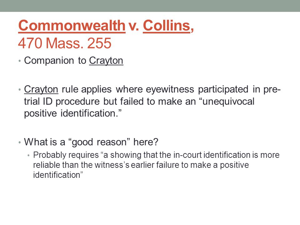 Commonwealth v. Collins, 470 Mass. 255 Companion to Crayton Crayton rule applies where eyewitness participated in pre- trial ID procedure but failed t