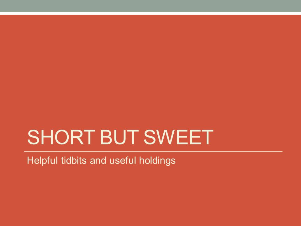 SHORT BUT SWEET Helpful tidbits and useful holdings
