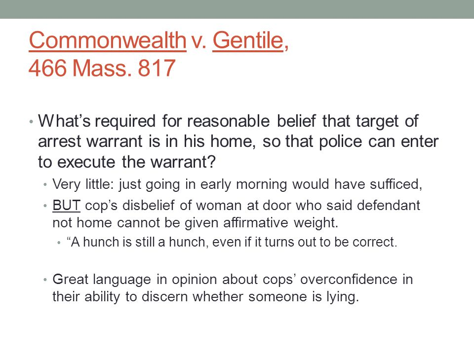 Commonwealth v. Gentile, 466 Mass. 817 What's required for reasonable belief that target of arrest warrant is in his home, so that police can enter to