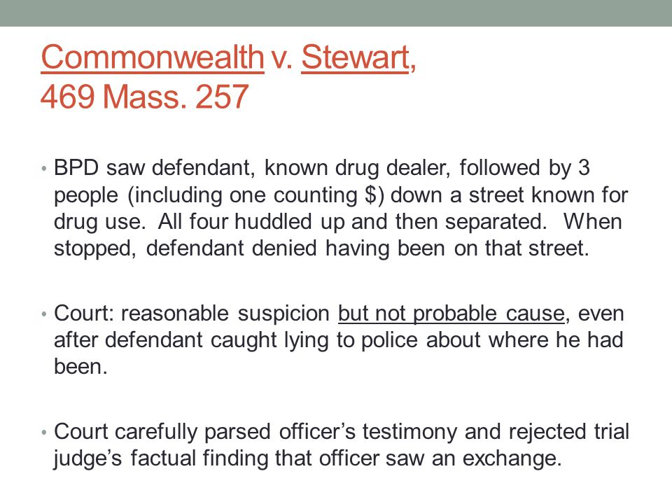 Commonwealth v. Stewart, 469 Mass. 257 BPD saw defendant, known drug dealer, followed by 3 people (including one counting $) down a street known for d