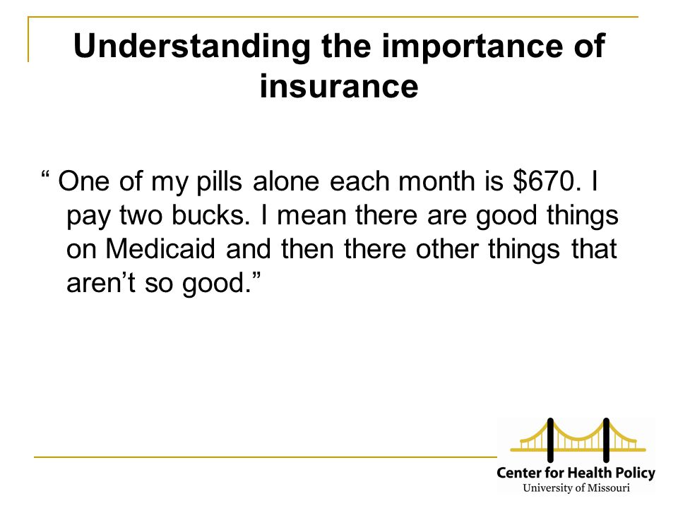 "Understanding the importance of insurance "" One of my pills alone each month is $670. I pay two bucks. I mean there are good things on Medicaid and th"