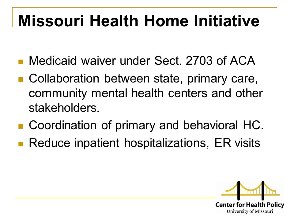 Missouri Health Home Initiative Medicaid waiver under Sect. 2703 of ACA Collaboration between state, primary care, community mental health centers and