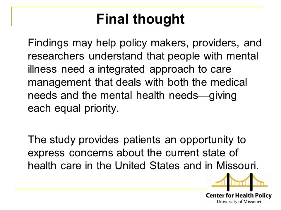 Final thought Findings may help policy makers, providers, and researchers understand that people with mental illness need a integrated approach to care management that deals with both the medical needs and the mental health needs—giving each equal priority.