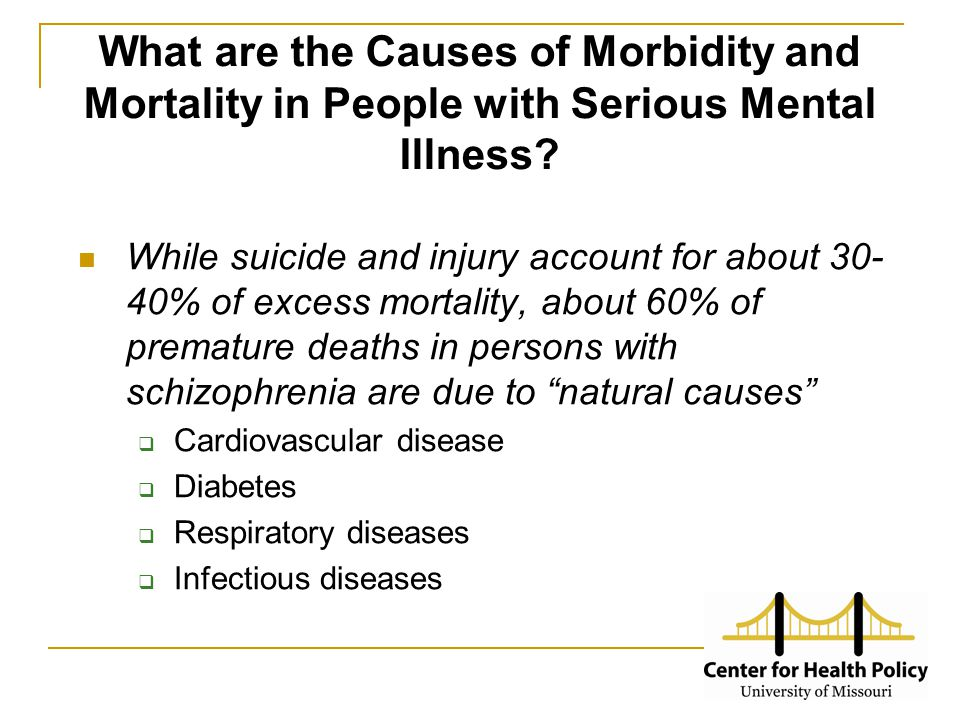 What are the Causes of Morbidity and Mortality in People with Serious Mental Illness? While suicide and injury account for about 30- 40% of excess mor