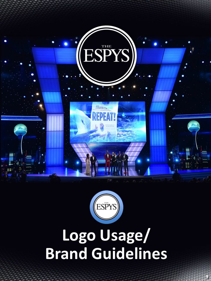 BACK TO TABLE OF CONTENTS BACK TO TABLE OF CONTENTS Brand Guidelines 10 Basic Logo Usage Guidelines All logo usages should utilize the ESPYS mark Your day-to-day contact will provide you with a logo kit upon request All elements incorporating ESPYS branding must be approved by your Day-to-day Sponsorship Contact prior to print The ESPYS is the correct copy form, with usage depending on context This mark should only be used in the colors detailed below The orientation or elements of this mark should never be altered or manipulated