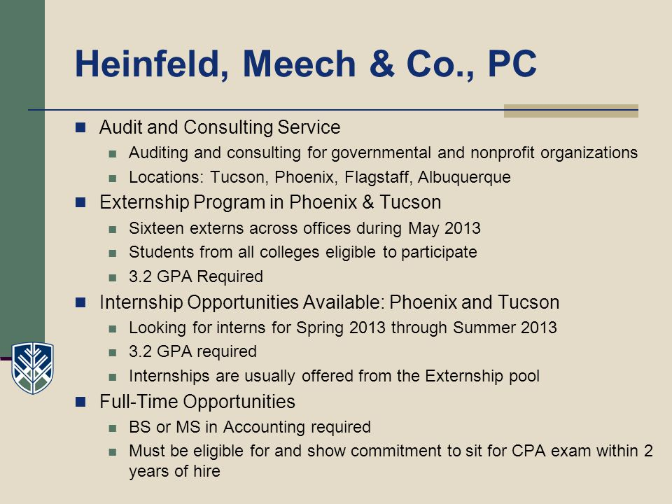 Heinfeld, Meech & Co., PC Audit and Consulting Service Auditing and consulting for governmental and nonprofit organizations Locations: Tucson, Phoenix, Flagstaff, Albuquerque Externship Program in Phoenix & Tucson Sixteen externs across offices during May 2013 Students from all colleges eligible to participate 3.2 GPA Required Internship Opportunities Available: Phoenix and Tucson Looking for interns for Spring 2013 through Summer 2013 3.2 GPA required Internships are usually offered from the Externship pool Full-Time Opportunities BS or MS in Accounting required Must be eligible for and show commitment to sit for CPA exam within 2 years of hire