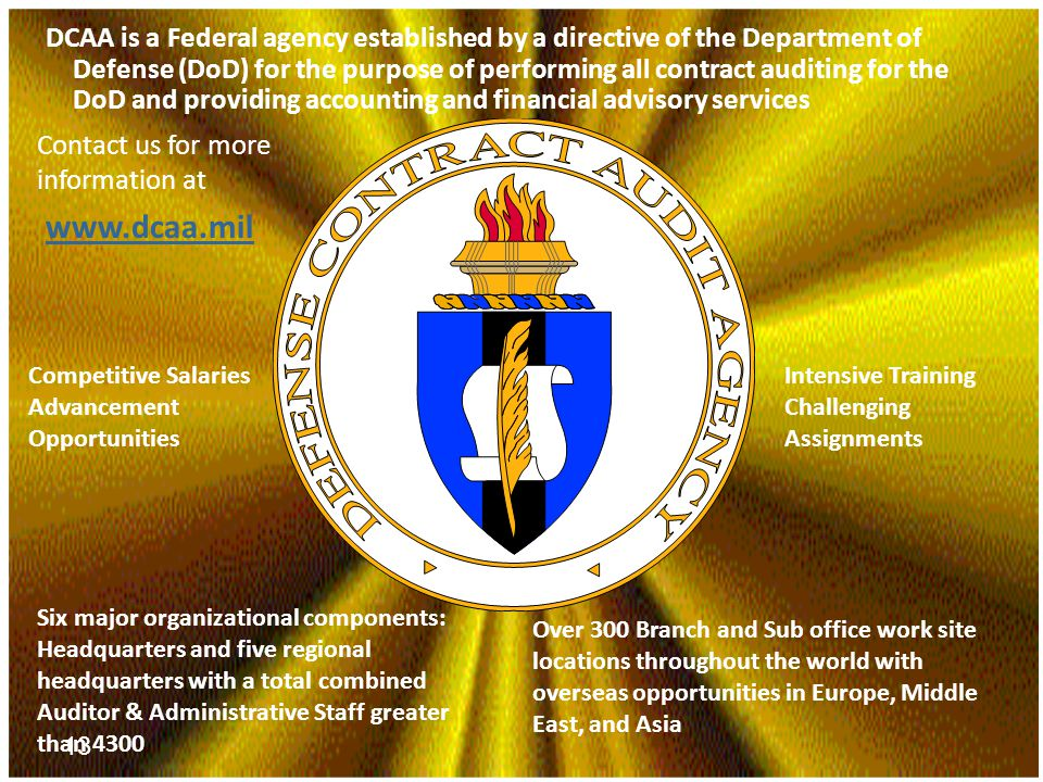 Presentation titlePage 13 13 DCAA is a Federal agency established by a directive of the Department of Defense (DoD) for the purpose of performing all contract auditing for the DoD and providing accounting and financial advisory services Six major organizational components: Headquarters and five regional headquarters with a total combined Auditor & Administrative Staff greater than 4300 Over 300 Branch and Sub office work site locations throughout the world with overseas opportunities in Europe, Middle East, and Asia Competitive Salaries Advancement Opportunities Intensive Training Challenging Assignments www.dcaa.mil Contact us for more information at