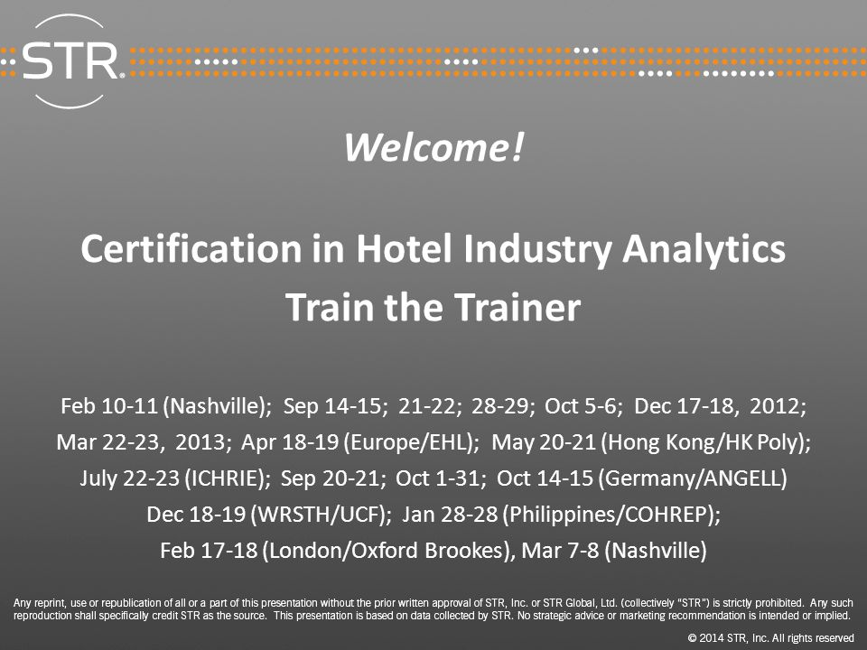 Welcome! Certification in Hotel Industry Analytics Train the Trainer Feb 10-11 (Nashville); Sep 14-15; 21-22; 28-29; Oct 5-6; Dec 17-18, 2012; Mar 22-