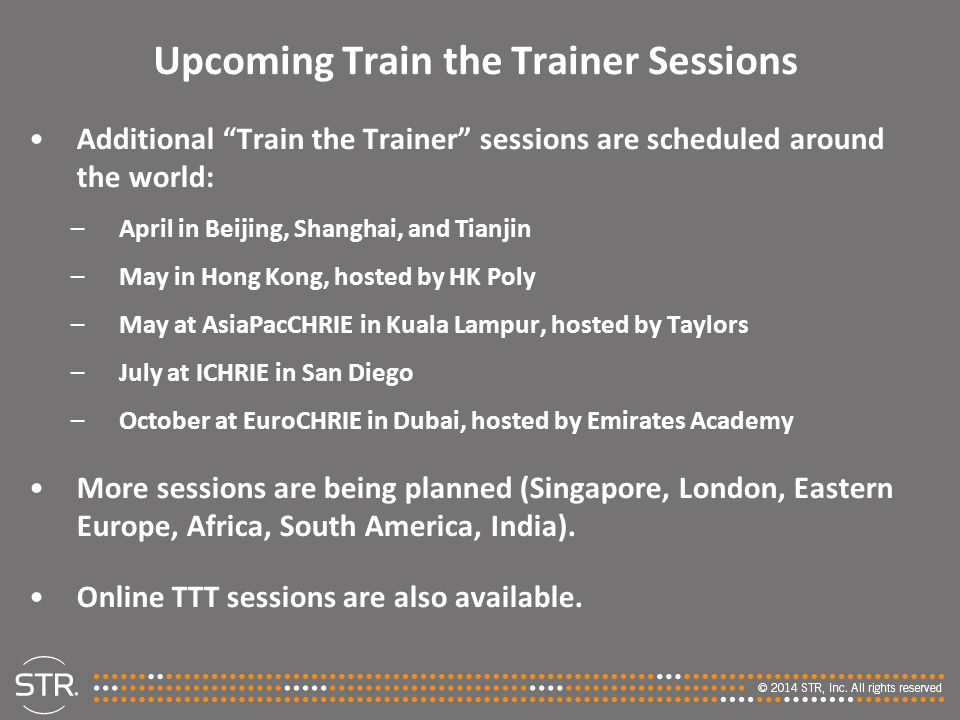 Upcoming Train the Trainer Sessions Additional Train the Trainer sessions are scheduled around the world: –April in Beijing, Shanghai, and Tianjin –May in Hong Kong, hosted by HK Poly –May at AsiaPacCHRIE in Kuala Lampur, hosted by Taylors –July at ICHRIE in San Diego –October at EuroCHRIE in Dubai, hosted by Emirates Academy More sessions are being planned (Singapore, London, Eastern Europe, Africa, South America, India).
