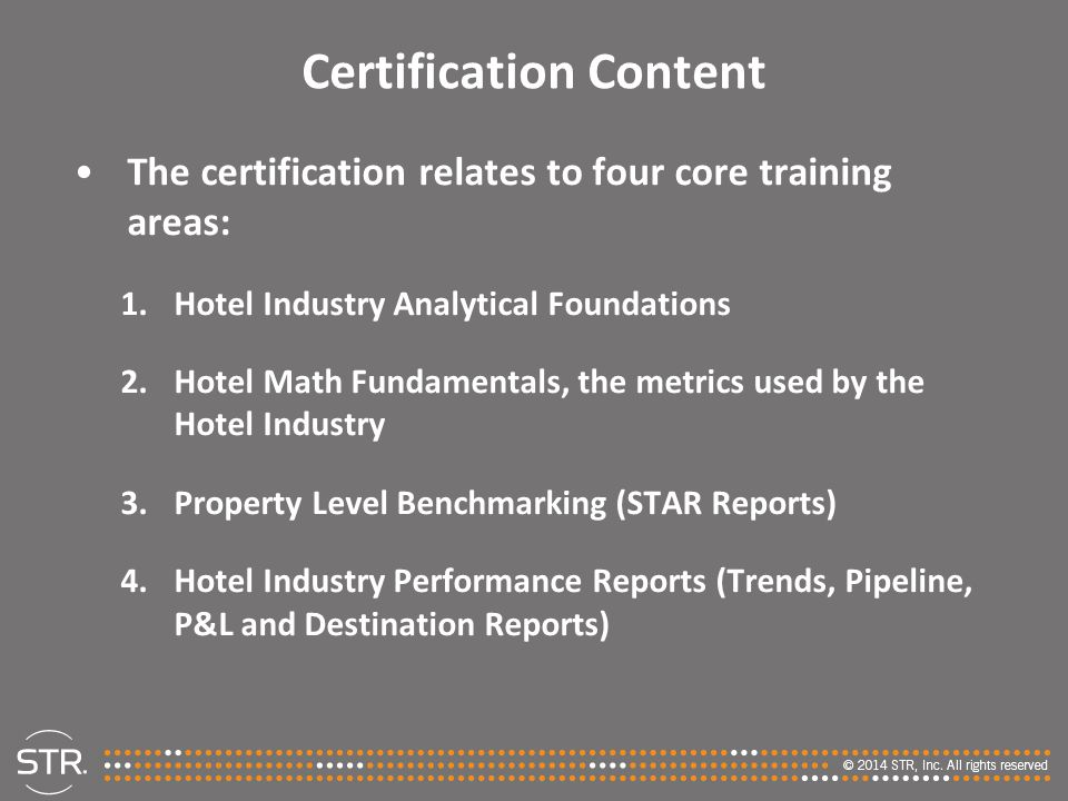 Certification Content The certification relates to four core training areas: 1.Hotel Industry Analytical Foundations 2.Hotel Math Fundamentals, the metrics used by the Hotel Industry 3.Property Level Benchmarking (STAR Reports) 4.Hotel Industry Performance Reports (Trends, Pipeline, P&L and Destination Reports)