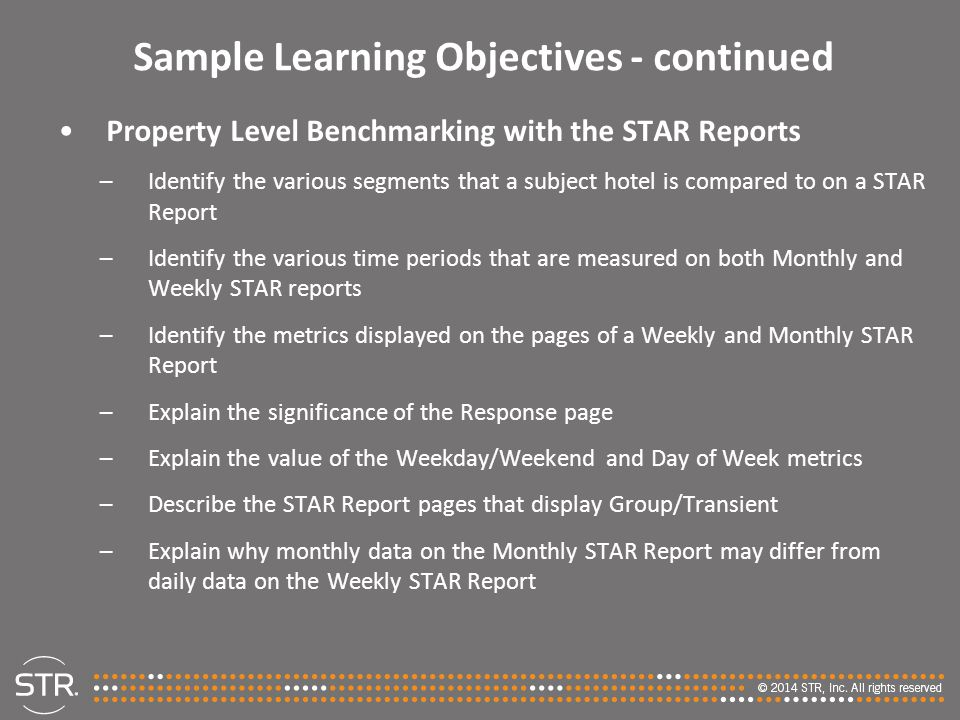 Sample Learning Objectives - continued Property Level Benchmarking with the STAR Reports –Identify the various segments that a subject hotel is compared to on a STAR Report –Identify the various time periods that are measured on both Monthly and Weekly STAR reports –Identify the metrics displayed on the pages of a Weekly and Monthly STAR Report –Explain the significance of the Response page –Explain the value of the Weekday/Weekend and Day of Week metrics –Describe the STAR Report pages that display Group/Transient –Explain why monthly data on the Monthly STAR Report may differ from daily data on the Weekly STAR Report
