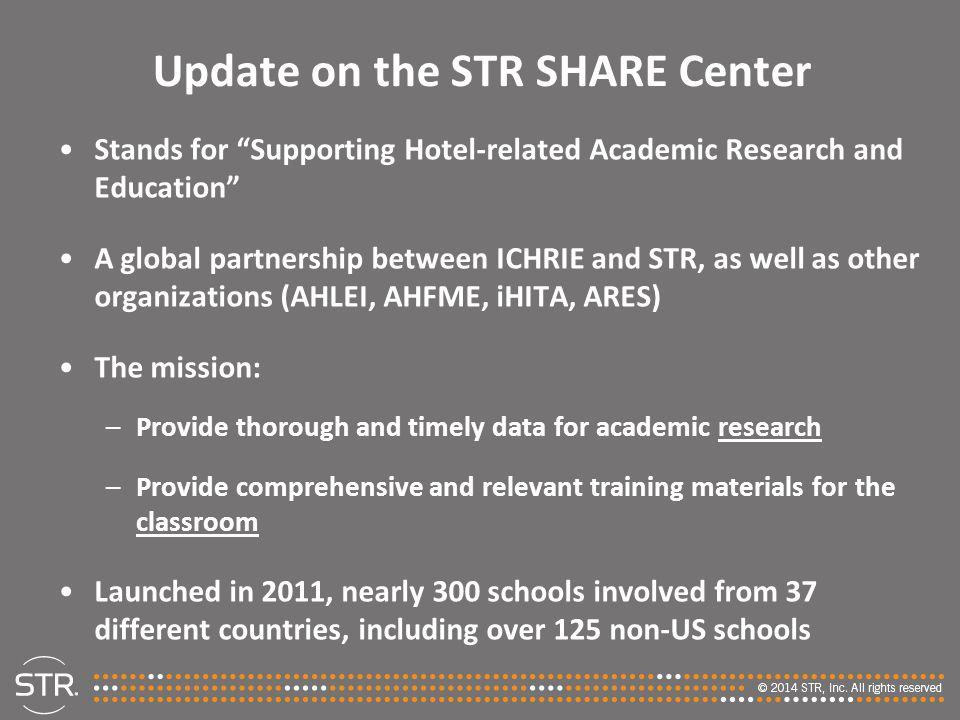 Update on the STR SHARE Center Stands for Supporting Hotel-related Academic Research and Education A global partnership between ICHRIE and STR, as well as other organizations (AHLEI, AHFME, iHITA, ARES) The mission: –Provide thorough and timely data for academic research –Provide comprehensive and relevant training materials for the classroom Launched in 2011, nearly 300 schools involved from 37 different countries, including over 125 non-US schools