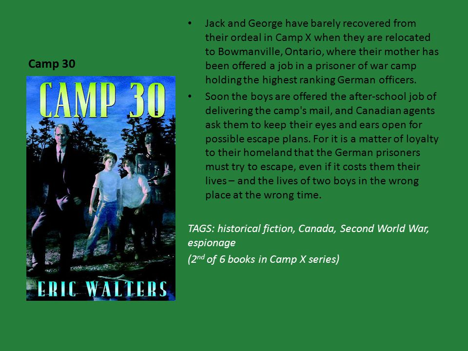Camp 30 Jack and George have barely recovered from their ordeal in Camp X when they are relocated to Bowmanville, Ontario, where their mother has been