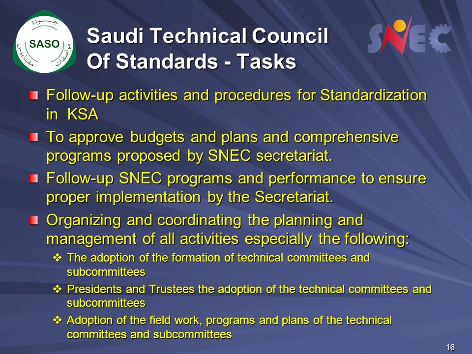 16 Saudi Technical Council Of Standards - Tasks Follow-up activities and procedures for Standardization in KSA To approve budgets and plans and compre
