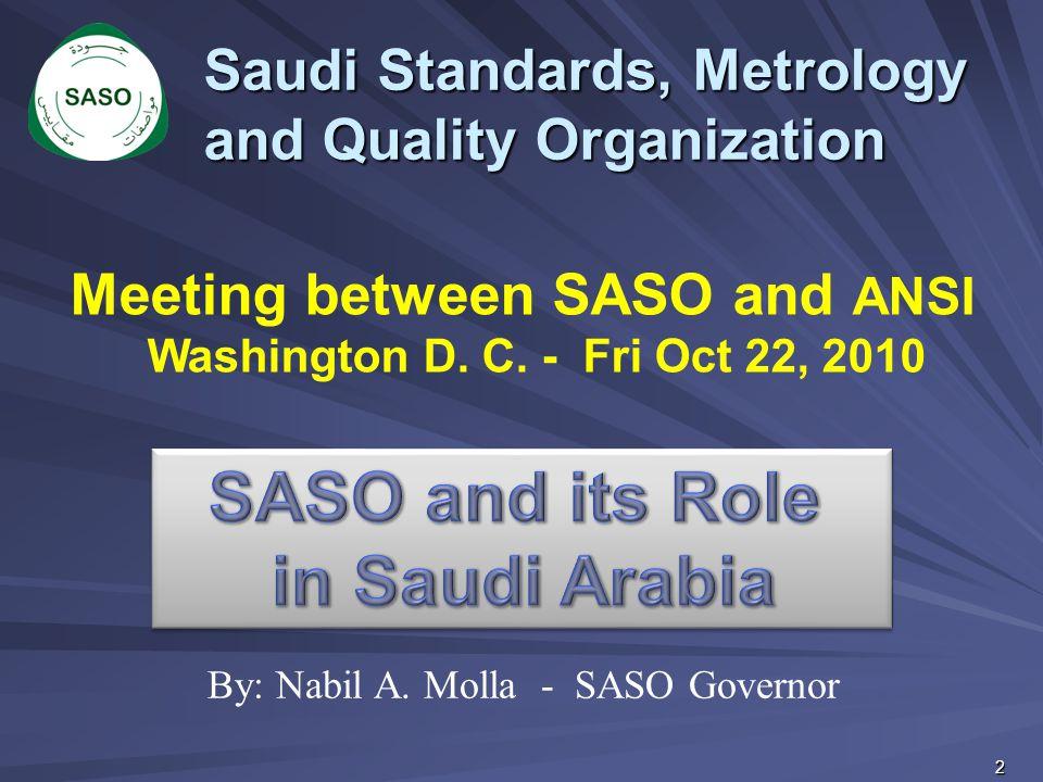 Saudi Standards, Metrology and Quality Organization Meeting between SASO and ANSI Washington D. C. - Fri Oct 22, 2010 By: Nabil A. Molla - SASO Govern