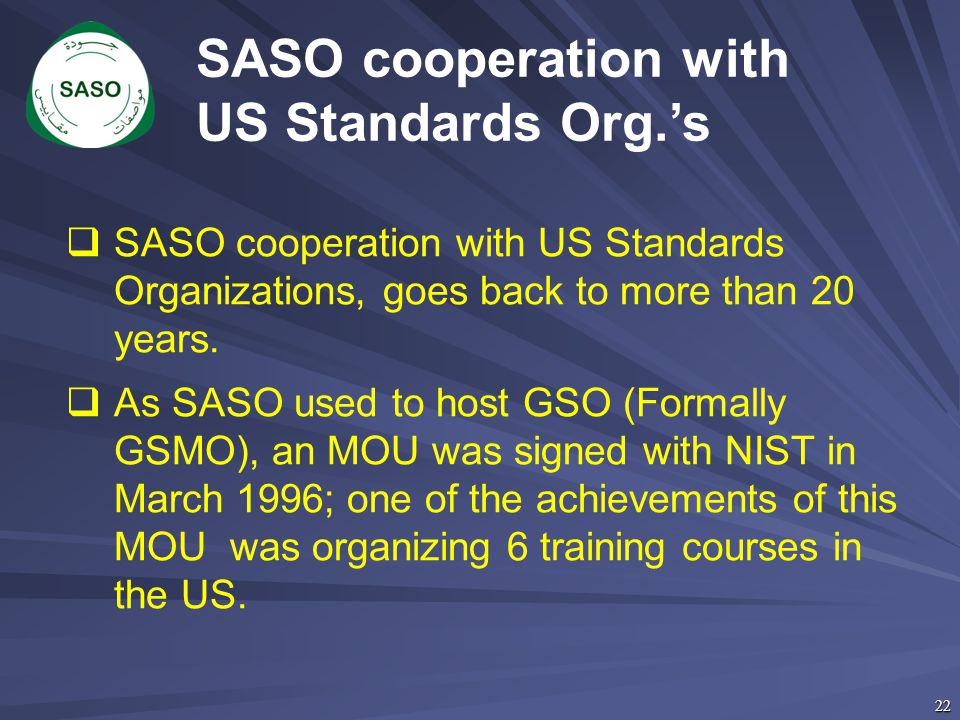 22 SASO cooperation with US Standards Org.'s  SASO cooperation with US Standards Organizations, goes back to more than 20 years.  As SASO used to ho