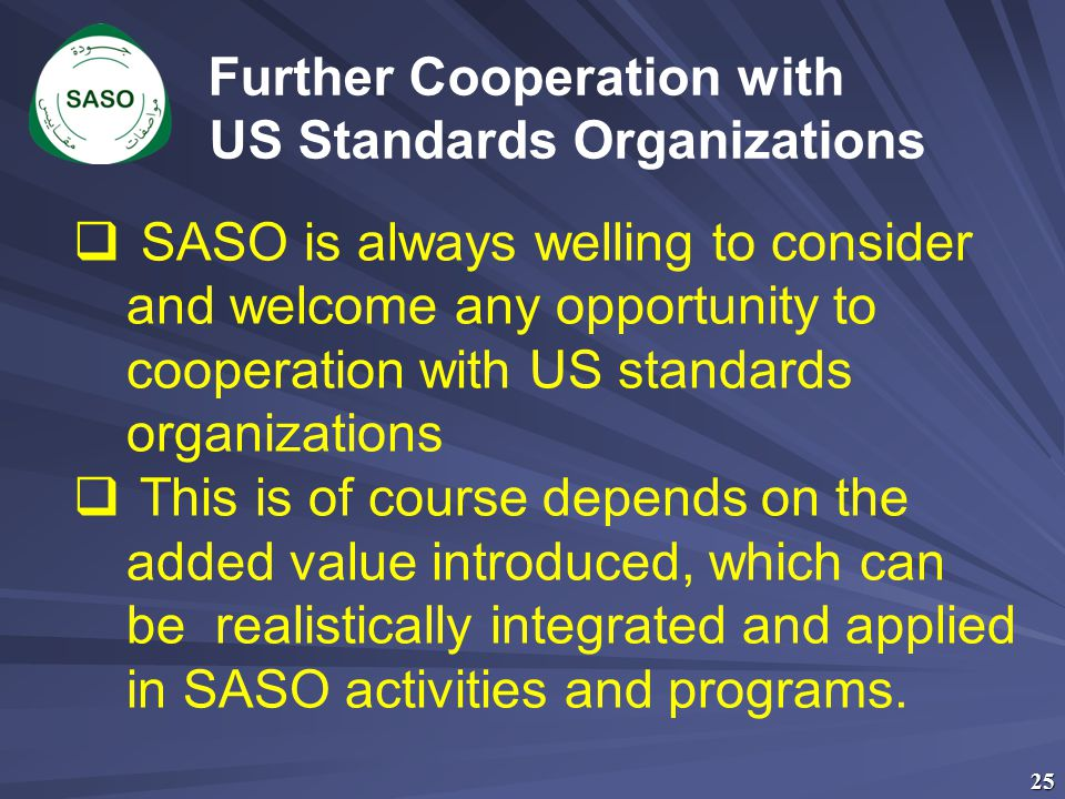 25 Further Cooperation with US Standards Organizations  SASO is always welling to consider and welcome any opportunity to cooperation with US standar