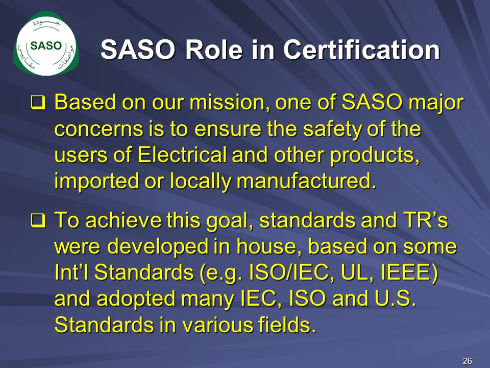 SASO Role in Certification  Based on our mission, one of SASO major concerns is to ensure the safety of the users of Electrical and other products, i
