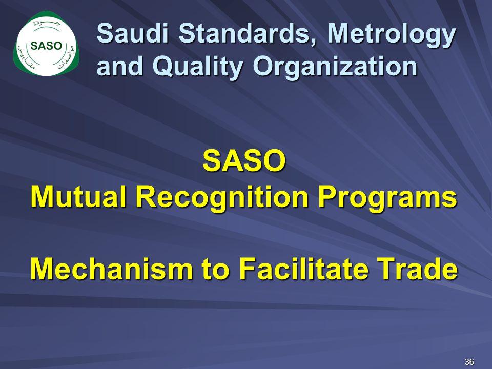 Saudi Standards, Metrology and Quality Organization SASO Mutual Recognition Programs Mechanism to Facilitate Trade 36