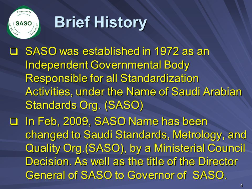  SASO was established in 1972 as an Independent Governmental Body Responsible for all Standardization Activities, under the Name of Saudi Arabian Sta