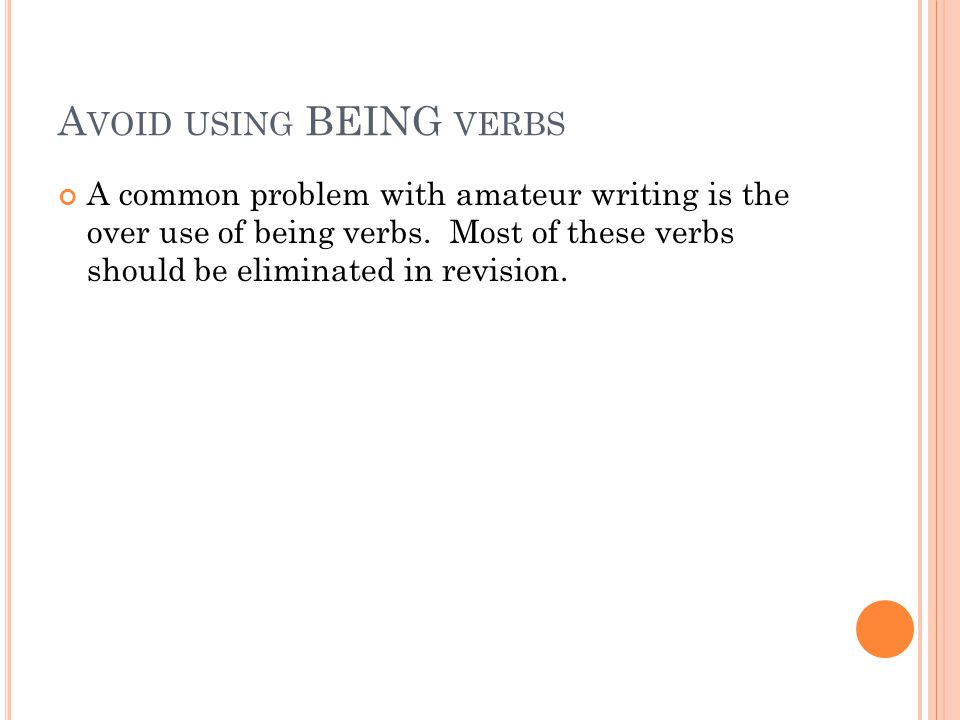 A VOID USING BEING VERBS A common problem with amateur writing is the over use of being verbs.