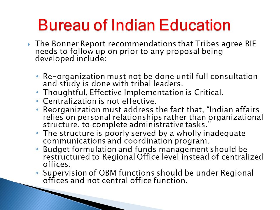  The Bonner Report recommendations that Tribes agree BIE needs to follow up on prior to any proposal being developed include: Indian affairs would achieve improved customer service and accountability with local supervision of the Contract Specialists by the BIA Regional Directors.