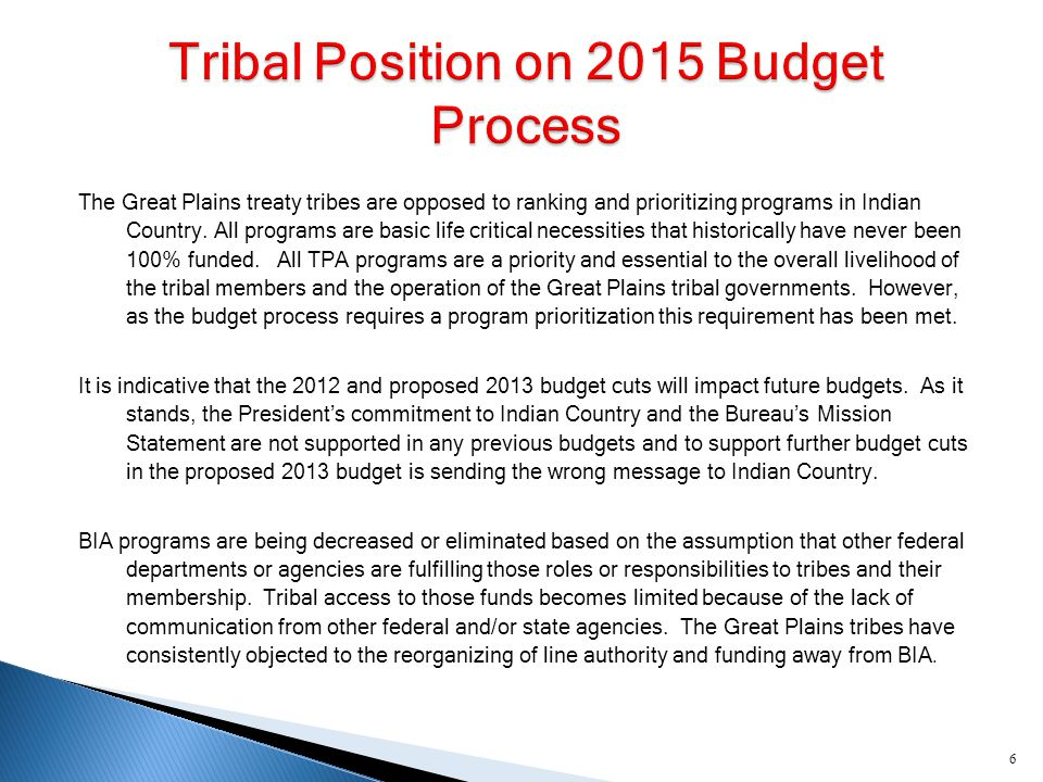 TT ribal Priority Allocations A id to Tribal Government OO ffice of Justice Services L aw Enforcement T ribal Courts C orrections (including Facilities O&M) HH uman Services S ocial Services W elfare Assistance I CWA TT ransportation R oad Maintenance I ndian Reservation Roads Program EE ducation S cholarships and Adult Education (TPA) J OM E lementary and Secondary (ISEP) O ther Education priorities include: Early Childhood Education (FACE/Baby FACE), Full Funding for School Facilities and Operations; Preservation-Retention of Tribal Culture through support of Tribal Specific Standards, Assessments and Education Departments.